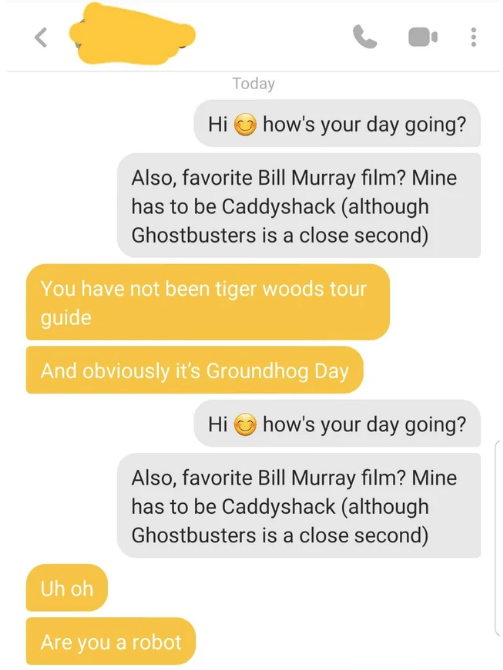 tinder - Text - Today how's your day going? Hi Also, favorite Bill Murray film? Mine has to be Caddyshack (although Ghostbusters is a close second) You have not been tiger woods tour guide And obviously it's Groundhog Day how's your day going? Hi Also, favorite Bill Murray film? Mine has to be Caddyshack (although Ghostbusters is a close second) Uh oh Are you a robot