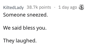 overheard - Text - 1 day ago KiltedLady 38.7k points Someone sneezed. We said bless you They laughed.