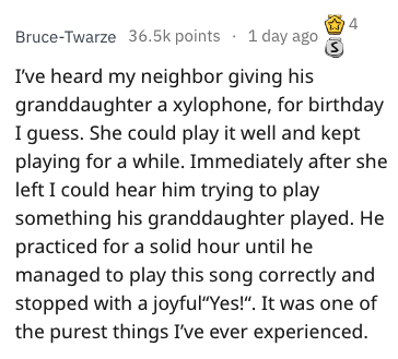 """overheard - Text - 4 Bruce-Twarze 36.5k points 1 day ago S I've heard my neighbor giving his granddaughter a xylophone, for birthday I guess. She could play it well and kept playing for a while. Immediately after she left I could hear him trying to play something his granddaughter played. He practiced for a solid hour until he managed to play this song correctly and stopped with a joyful""""Yes!"""". It was one of the purest things I've ever experienced."""