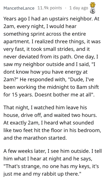 """overheard - Text - MancetheLance 11.9k points 1 day ago Years ago I had an upstairs neighbor. At 2am, every night, I would hear something sprint across the entire apartment. I realized three things, it was very fast, it took small strides, and it never deviated from its path. One day, I saw my neighbor outside and I said, """"I dont know how you have energy at 2am?"""" He responded with, """"Dude, I've been working the midnight to 8am shift for 15 years. Doesnt bother me at all"""" That night, I watched him"""