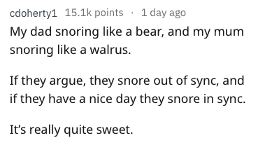 Text - 1 day ago cdoherty1 15.1k points My dad snoring like a bear, and my mum snoring like a walrus. If they argue, they snore out of sync, and if they have a nice day they snore in sync. It's really quite sweet.