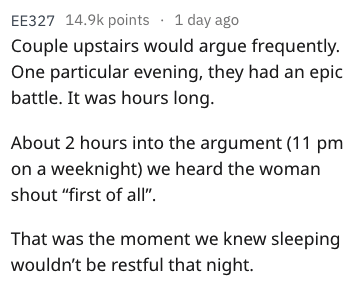 """overheard - Text - EE327 14.9k points 1 day ago Couple upstairs would argue frequently. One particular evening, they had an epic battle. It was hours long. About 2 hours into the argument (11 pm on a weeknight) we heard the woman shout """"first of al"""" That was the moment we knew sleeping wouldn't be restful that night."""