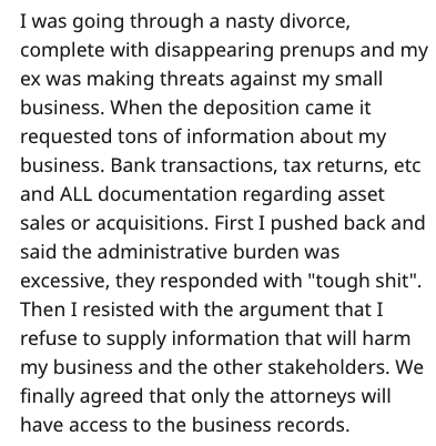 """Text - I was going through a nasty divorce, complete with disappearing prenups and my ex was making threats against my small business. When the deposition came it requested tons of information about my business. Bank transactions, tax returns, etc and ALL documentation regarding asset sales or acquisitions. First I pushed back and said the administrative burden was excessive, they responded with """"tough shit"""". Then I resisted with the argument that I refuse to supply information that will harm my"""