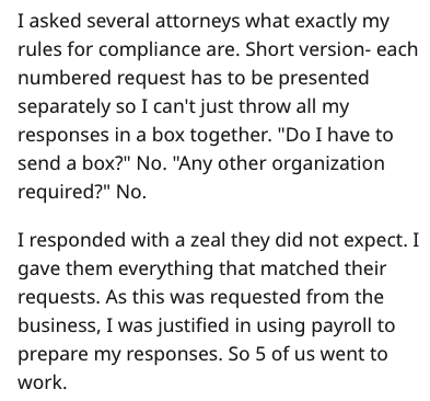 """Text - I asked several attorneys what exactly my rules for compliance are. Short version- each numbered request has to be presented separately so I can't just throw all my responses in a box together. """"Do I have to send a box?"""" No. """"Any other organization required?"""" No. I responded with a zeal they did not expect. I gave them everything that matched their requests. As this was requested from the business, I was justified in using payroll to prepare my responses. So 5 of us went to work"""