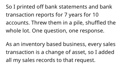 Text - So I printed off bank statements and bank transaction reports for 7 years for 10 accounts. Threw them in a pile, shuffled the whole lot. One question, one response As an inventory based business, every sales transaction is a change of asset, so I added all my sales records to that request.