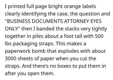 """Text - I printed full page bright orange labels clearly identifying the case, the question and """"BUSINESS DOCUMENTS ATTORNEY EYES ONLY"""" then I banded the stacks very tightly together in piles about a foot tall with 500 lbs packaging straps. This makes a paperwork bomb that explodes with about 3000 sheets of paper when you cut the straps. And there's no boxes to put them in after you open them."""