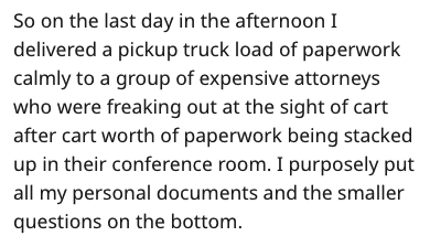 Text - So on the last day in the afternoon I delivered a pickup truck load of paperwork calmly to a group of expensive attorneys who were freaking out at the sight of cart after cart worth of paperwork being stacked up in their conference room. I purposely put all my personal documents and the smaller questions on the bottom.