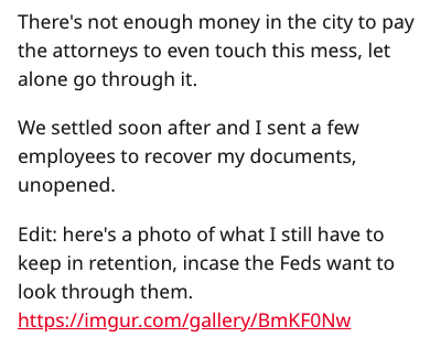 Text - There's not enough money in the city to pay the attorneys to even touch this mess, let alone go through it. We settled soon after and I sent a few employees to recover my documents, unopened. Edit: here's a photo of what I still have to keep in retention, incase the Feds want to look through them. http://imgur.com/gallery/BmKFONw
