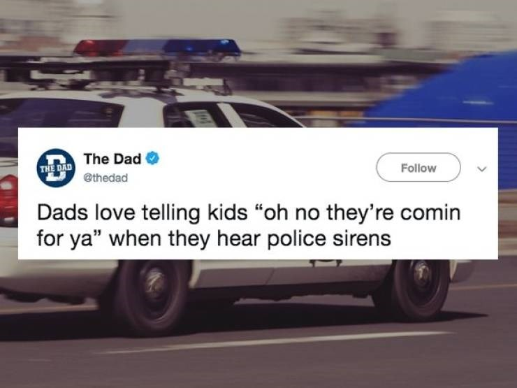 "Land vehicle - THE DAD The Dad @thedad Follow Dads love telling kids ""oh no they're comin for ya"" when they hear police sirens 0"