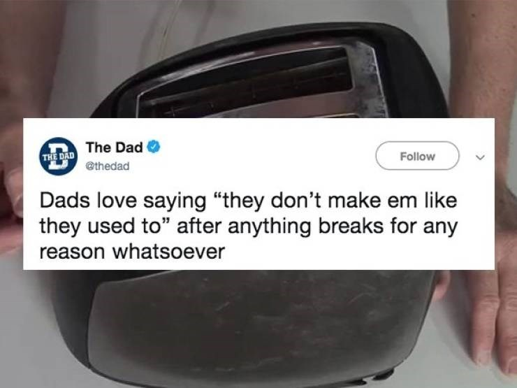"Product - THE DAD The Dad @thedad Follow Dads love saying ""they don't make em like they used to"" after anything breaks for any reason whatsoever"