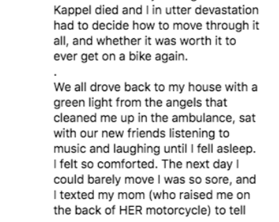 instagram - Text - Kappel died and I in utter devastation had to decide how to move through it all, and whether it was worth it to ever get on a bike again. We all drove back to my house with a green light from the angels that cleaned me up in the ambulance, sat with our new friends listening to music and laughing until I fell asleep I felt so comforted. The next day I could barely move I was so sore, and I texted my mom (who raised me on the back of HER motorcycle) to tell