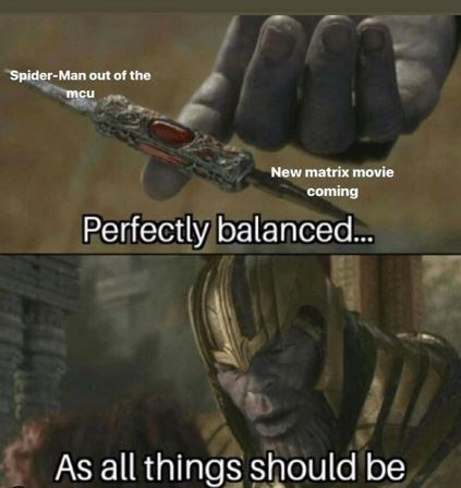 """Thanos meme - """"Spider-Man out of the mcu; New matrix movie coming; Perfectly balanced...As all things should be"""""""