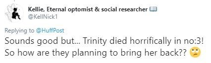 Text - Kellie, Eternal optomist & social researcher @KellNick1 Replying to @HuffPost Sounds good but... Trinity died horrifically in no:3! So how are they planning to bring her back??