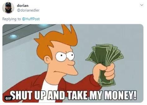 Cartoon - dorian @dorianedler Replying to @HuffPost SHUT UPAND TAKE MY MONEY! GIF