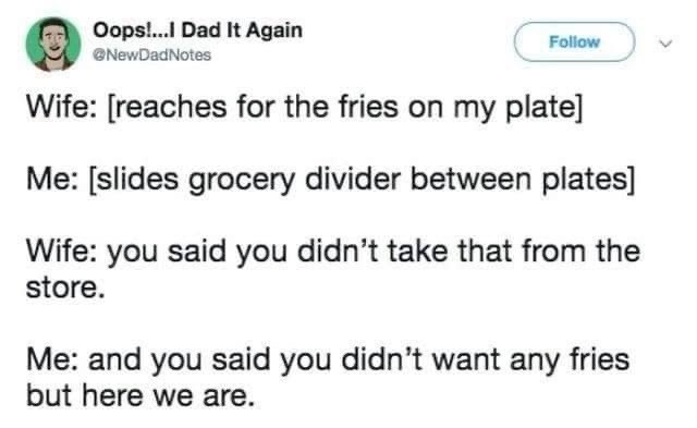 married life - Text - Oops!..I Dad It Again Follow NewDadNotes Wife: [reaches for the fries on my plate] Me: [slides grocery divider between plates] Wife: you said you didn't take that from the store. Me: and you said you didn't want any fries but here we are.