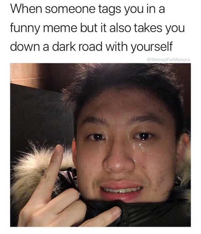 Face - When someone tags you in a funny meme but it also takes you down a dark road with yourself MemesForMemors