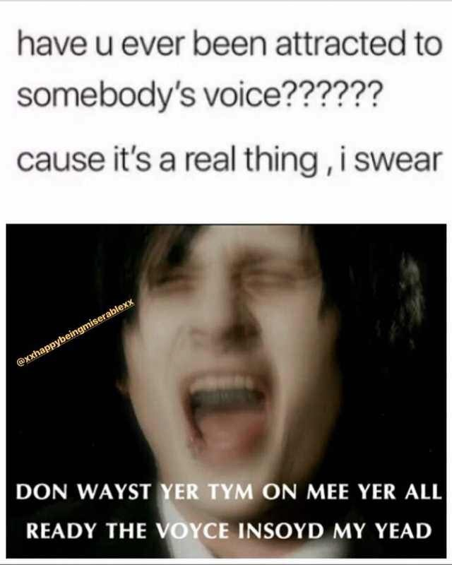 Facial expression - have u ever been attracted to somebody's voice?????? cause it's a real thing, i swear @xxhappybeingmiserablexx DON WAYST YER TYM ON MEE YER ALL READY THE VOYCE INSOYD MY YEAD