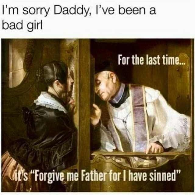 """Text - I'm sorry Daddy, I've been a bad girl For the last time... it's Forgive me Father for I have sinned"""" google42"""