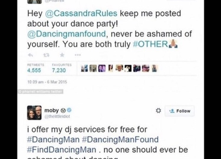 wholesome - Text - Hey @CassandraRules keep me posted about your dance party! @Dancingmanfound, never be ashamed of yourself. You are both truly #OTHER 13 RETWEETS FAVvoURITES 4.555 7,230 10.09 am-6 Mar 2015 Osharrell willsms water moby @thelittleidiot Follow i offer my dj services for free for #DancingMan #Dancing ManFound #FindDancing Man . no one should ever be