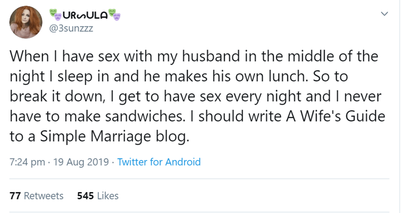 relationship tweet - Text - URunULA @3sunzzz When I have sex with my husband in the middle of the night I sleep in and he makes his own lunch. So to break it down, I get to have sex every night and I never have to make sandwiches. I should write A Wife's Guide to a Simple Marriage blog. 7:24 pm 19 Aug 2019 Twitter for Android 545 Likes 77 Retweets