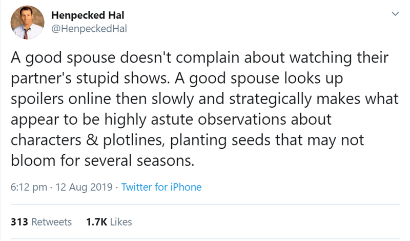 relationship tweet - Text - Henpecked Hal @HenpeckedHal A good spouse doesn't complain about watching their partner's stupid shows. A good spouse looks up spoilers online then slowly and strategically makes what appear to be highly astute observations about characters & plotlines, planting seeds that may not bloom for several seasons. 6:12 pm 12 Aug 2019 Twitter for iPhone 313 Retweets 1.7K Likes