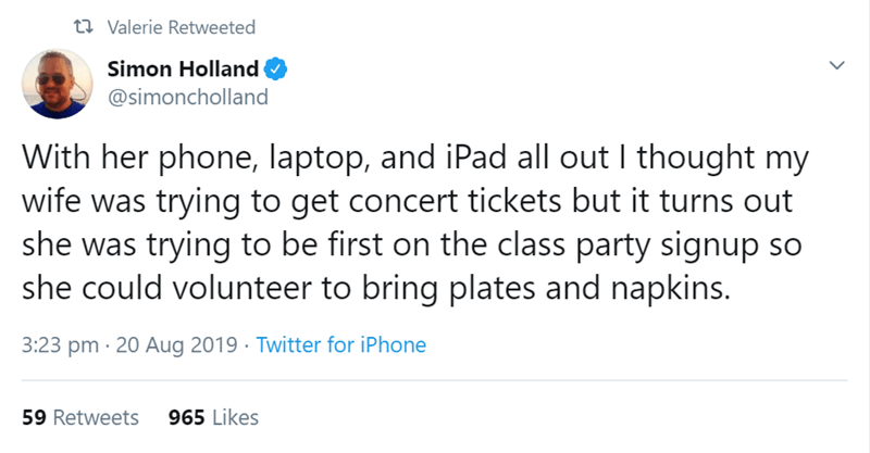 relationship tweet - Text - t Valerie Retweeted Simon Holland @simoncholland With her phone, laptop, and iPad all out I thought my wife was trying to get concert tickets but it turns out she was trying to be first on the class party signup so she could volunteer to bring plates and napkins. 3:23 pm 20 Aug 2019 Twitter for iPhone 59 Retweets965 Likes
