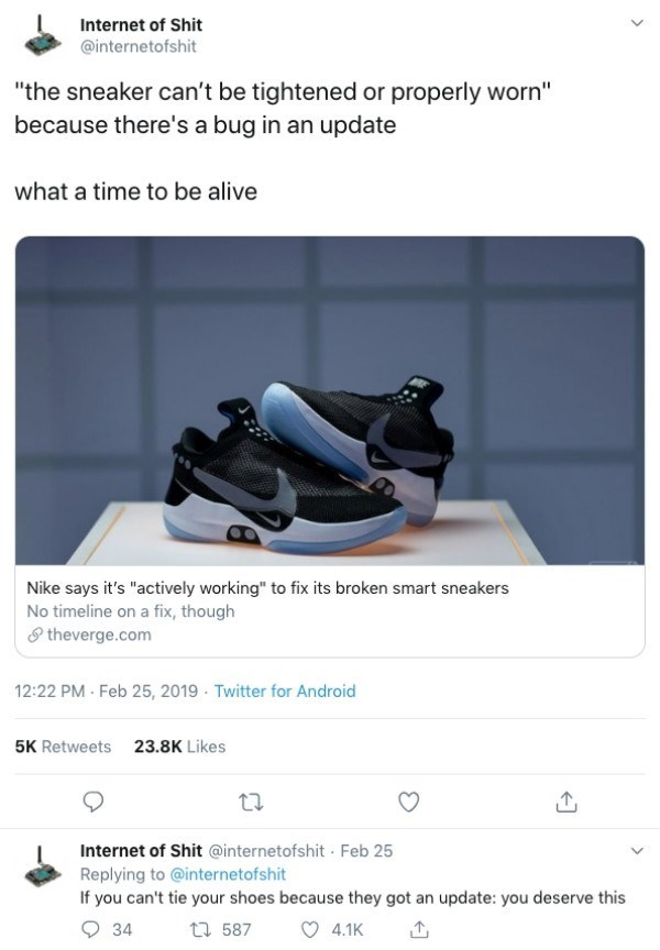 "funny technology - Product - Internet of Shit @internetofshit ""the sneaker can't be tightened or properly worn"" because there's a bug in an update what a time to be alive Nike says it's ""actively working"" to fix its broken smart sneakers No timeline on a fix, though theverge.com 12:22 PM Feb 25, 2019 Twitter for Android 23.8K Likes 5K Retweets Internet of Shit @internetofshit Feb 25 Replying to @internetofshit If you can't tie your shoes because they got an update: you deserve this 34 t 587 4.1K"