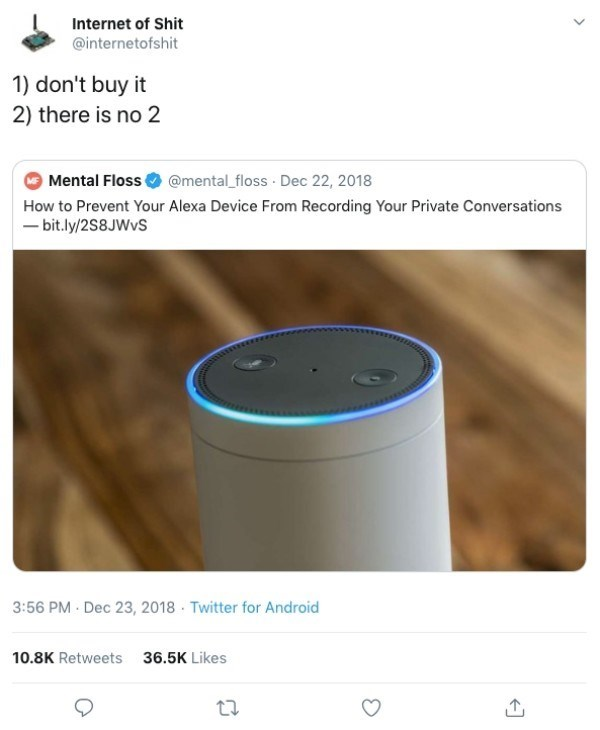 funny technology - Product - Internet of Shit @internetofshit 1) don't buy it 2) there is no 2 Mental Floss@mental_floss Dec 22, 2018 How to Prevent Your Alexa Device From Recording Your Private Conversations bit.ly/2S8JWVS 3:56 PM Dec 23, 2018 Twitter for Android 10.8K Retweets 36.5K Likes