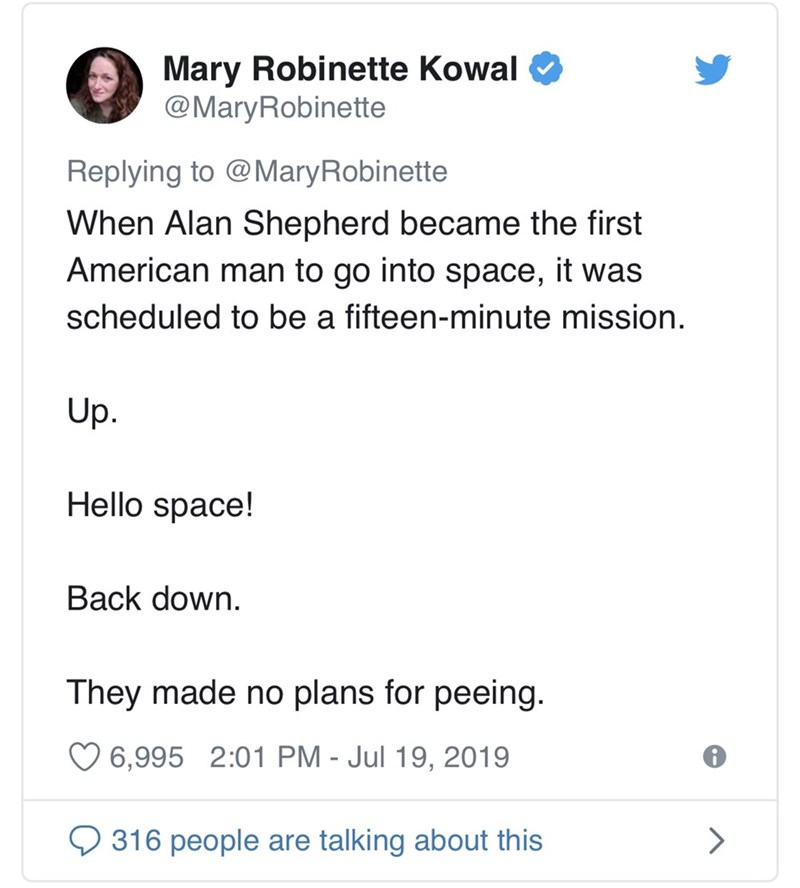 Text - Mary Robinette Kowal @MaryRobinette Replying to @MaryRobinette When Alan Shepherd became the first American man to go into space, it was scheduled to be a fifteen-minute mission. Up. Hello space! Back down. They made no plans for peeing. 6,995 2:01 PM - Jul 19, 2019 316 people are talking about this