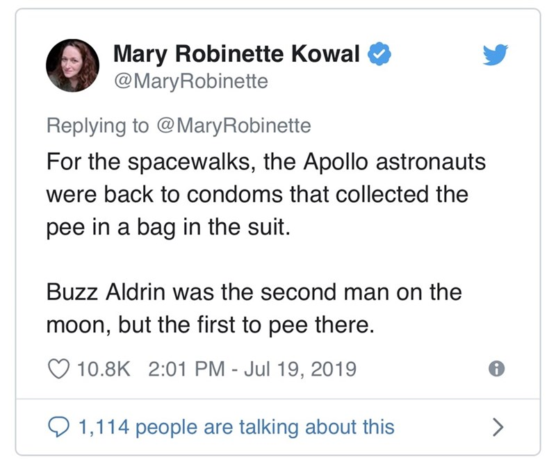 Text - Mary Robinette Kowal @MaryRobinette Replying to @MaryRobinette For the spacewalks, the Apollo astronauts were back to condoms that collected the pee in a bag in the suit. Buzz Aldrin was the second man on the moon, but the first to pee there. 10.8K 2:01 PM - Jul 19, 2019 1,114 people are talking about this