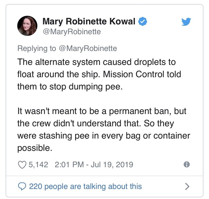 Text - Mary Robinette Kowal @MaryRobinette Replying to @MaryRobinette The alternate system caused droplets to float around the ship. Mission Control told them to stop dumping pee. It wasn't meant to be a permanent ban, but the crew didn't understand that. So they were stashing pee in every bag or container possible. 5,142 2:01 PM - Jul 19, 2019 220 people are talking about this