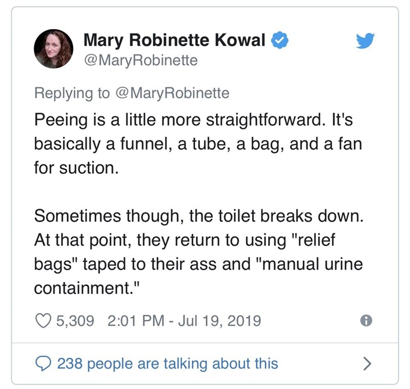 "Text - Mary Robinette Kowal @MaryRobinette Replying to @MaryRobinette Peeing is a little more straightforward. It's basically a funnel, a tube, a bag, and a fan for suction Sometimes though, the toilet breaks down At that point, they return to using ""relief bags"" taped to their ass and ""manual urine containment."" 5,309 2:01 PM - Jul 19, 2019 238 people are talking about this >"