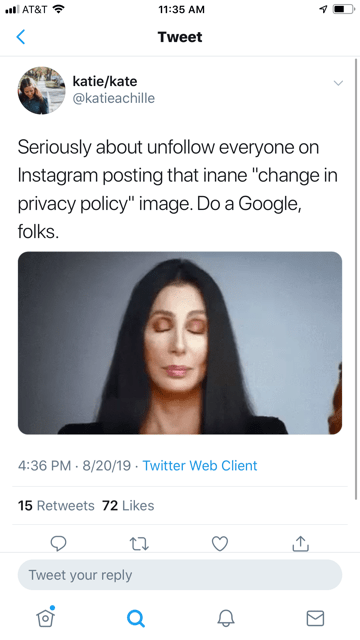"""Face - 11:35 AM AT&T < Tweet katie/kate @katieachille Seriously about unfollow everyone on Instagram posting that inane """"change in privacy policy"""" image. Do a Google, folks. 4:36 PM 8/20/19 Twitter Web Client 15 Retweets 72 Likes Tweet your reply a"""