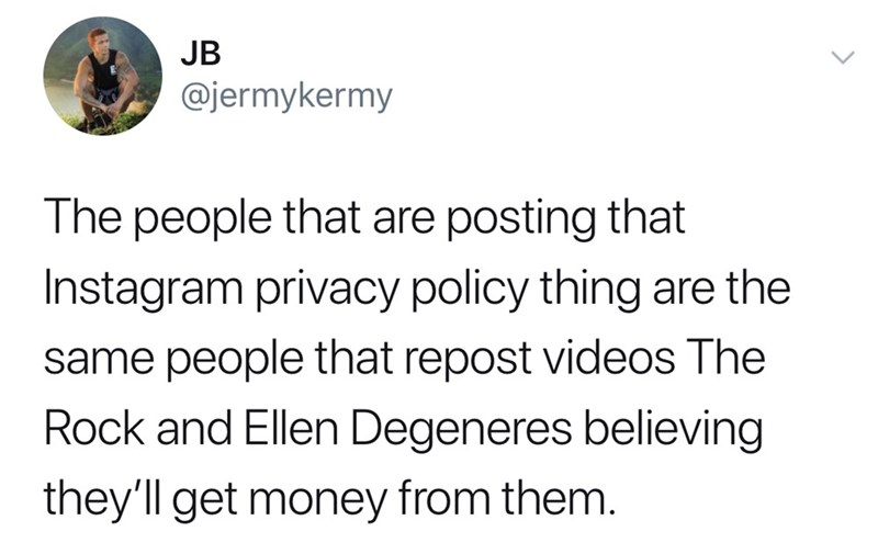 Text - JB @jermykermy The people that are posting that Instagram privacy policy thing are the same people that repost videos The Rock and Ellen Degeneres believing they'll get money from them.