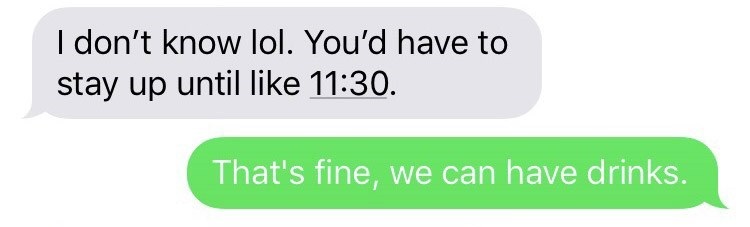 Text - I don't know lol. You'd have to stay up until like 11:30. That's fine, we can have drinks.
