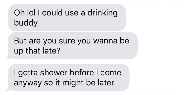 Text - Oh lol I could use a drinking buddy But are you sure you wanna be up that late? I gotta shower before I come anyway so it might be later.