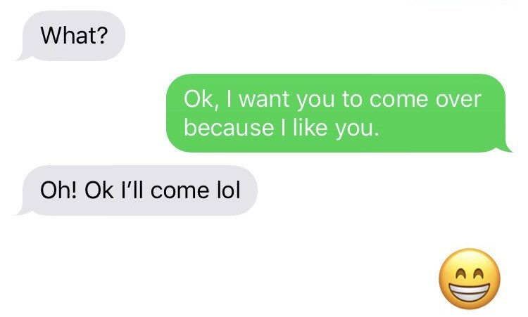 Text - What? Ok, I want you to come over because I like you. Oh! Ok I'll come lol