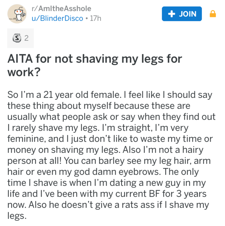 shaving - Text - r/AmltheAsshole +JOIN u/BlinderDisco 17h S 2 AITA for not shaving my legs for work? So I'm a 21 year old female. I feel like I should say these thing about myself because these are usually what people ask or say when they find out I rarely shave my legs. I'm straight, I'm very feminine, and I just don't like to waste my time money on shaving my legs. Also I'm not a hairy person at all! You can barley see my leg hair, arm hair or even my god damn eyebrows. The only time I shave i