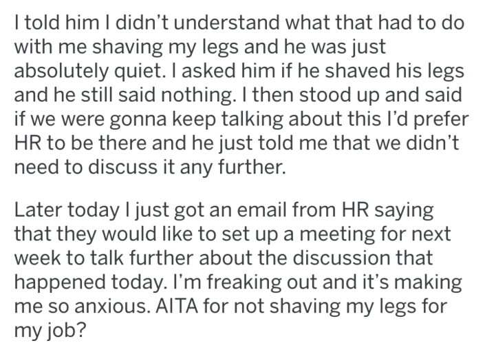 shaving - Text - I told him I didn't understand what that had to do with me shaving my legs and he was just absolutely quiet. I asked him if he shaved his legs and he still said nothing. I then stood up and said if we were gonna keep talking about this I'd prefer HR to be there and he just told me that we didn't need to discuss it any further. Later today I just got an email from HR saying that they would like to set up a meeting for next week to talk further about the discussion that happened t