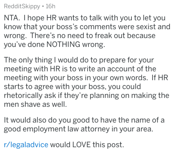 shaving - Text - RedditSkippy 16h NTA. I hope HR wants to talk with you to let you know that your boss's comments were sexist and wrong. There's no need to freak out because you've done NOTHING wrong. The only thing I would do to prepare for your meeting with HR is to write an account of the meeting with your boss in your own words. If HR starts to agree with your boss, you could rhetorically ask if they're planning on making the men shave as well. It would also do you good to have the name of a