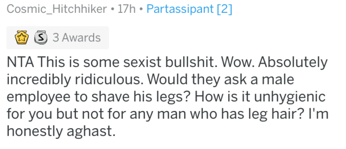 shaving - Text - Cosmic_Hitchhiker 17h Partassipant [2] 3 3 Awards NTA This is some sexist bullshit. Wow. Absolutely incredibly ridiculous. Would they ask a male employee to shave his legs? How is it unhygienic for you but not for any man who has leg hair? I'm honestly aghast.