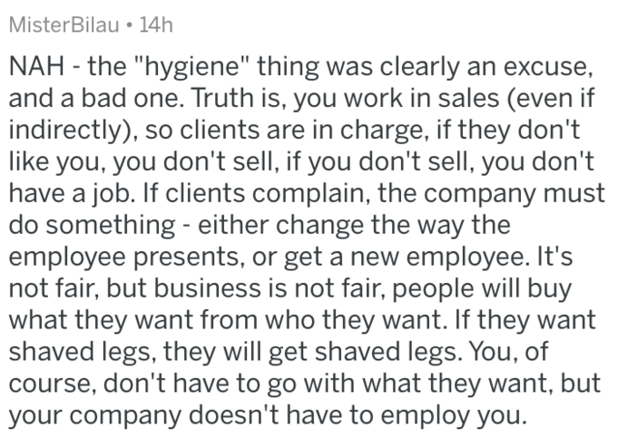 "shaving - Text - MisterBilau 14h NAH the ""hygiene"" thing was clearly an excuse, and a bad one. Truth is, you work in sales (even if indirectly), so clients are in charge, if they don't like you, you don't sell, if you don't sell, you don't have a job. If clients complain, the company must do something - either change the way the employee presents, or get a new employee. It's not fair, but business is not fair, people will buy what they want from who they want. If they want shaved legs, they will"