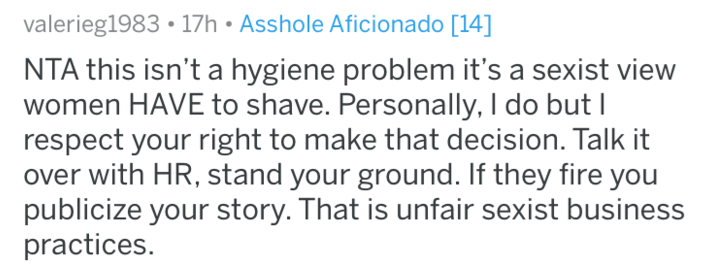 shaving - Text - valerieg1983 17h Asshole Aficionado [14] NTA this isn't a hygiene problem it's a sexist view women HAVE to shave. Personally, I do but I respect your right to make that decision. Talk it over with HR, stand your ground. If they fire you publicize your story. That is unfair sexist business practices