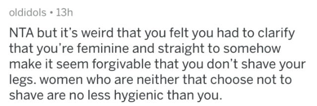 shaving - Text - oldidols 13h NTA but it's weird that you felt you had to clarify that you're feminine and straight to somehow make it seem forgivable that you don't shave your legs. women who are neither that choose not to shave are no less hygienic than you.