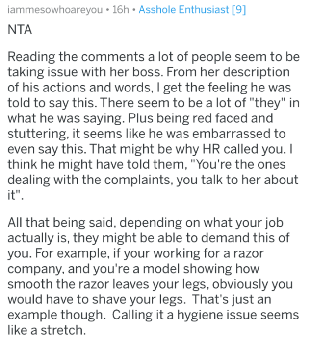 "shaving - Text - iammesowhoareyou 16h Asshole Enthusiast [9] NTA Reading the comments a lot of people seem to be taking issue with her boss. From her description of his actions and words, I get the feeling he was told to say this. There seem to be a lot of ""they"" in what he was saying. Plus being red faced and stuttering, it seems like he was embarrassed to even say this. That might be why HR called you. I think he might have told them, ""You're the ones dealing with the complaints, you talk to h"
