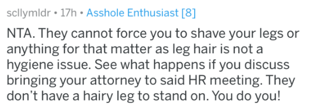 shaving - Text - scllymldr 17h Asshole Enthusiast [8] NTA. They cannot force you to shave your legs or anything for that matter as leg hair is not a hygiene issue. See what happens if you discuss bringing your attorney to said HR meeting. They don't have a hairy leg to stand on. You do you!