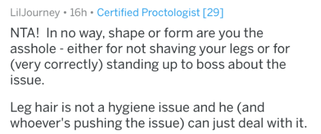 shaving - Text - LilJourney 16h Certified Proctologist [29] NTA! In no way, shape or form are you the asshole - either for not shaving your legs or for (very correctly) standing up to boss about the issue Leg hair is not a hygiene issue and he (and whoever's pushing the issue) can just deal with it.