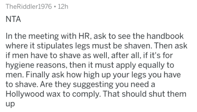 shaving - Text - TheRiddler1976 12h NTA In the meeting with HR, ask to see the handbook where it stipulates legs must be shaven. Then ask if men have to shave as well, after all, if it's for hygiene reasons, then it must apply equally to men. Finally ask how high up your legs you have to shave. Are they suggesting you need a Hollywood wax to comply. That should shut them up