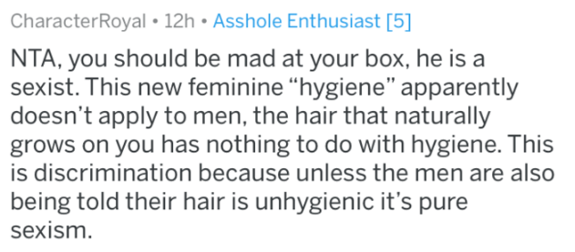 "shaving - Text - CharacterRoyal 12h Asshole Enthusiast [5] NTA, you should be mad at your box, he is a sexist. This new feminine ""hygiene"" apparently doesn't apply to men, the hair that naturally grows on you has nothing to do with hygiene. is discrimination because unless the men are also being told their hair is unhygienic it's pure sexism."