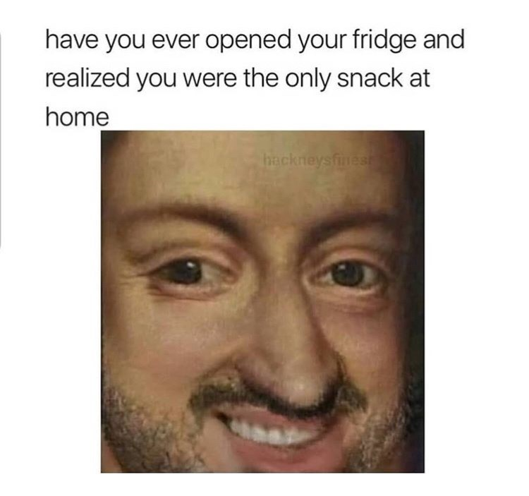 Face - have you ever opened your fridge and realized you were the only snack at home hackneysfinest